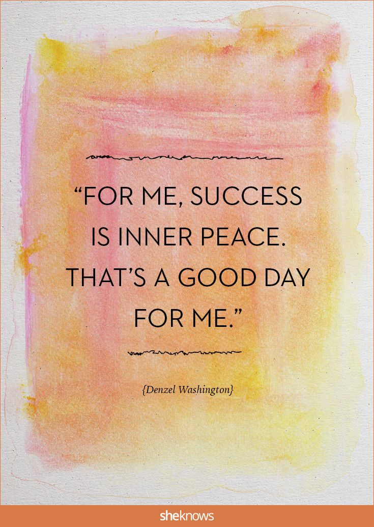 """For me, success is inner peace. That's a good day for me."" -Denzel Washington 
