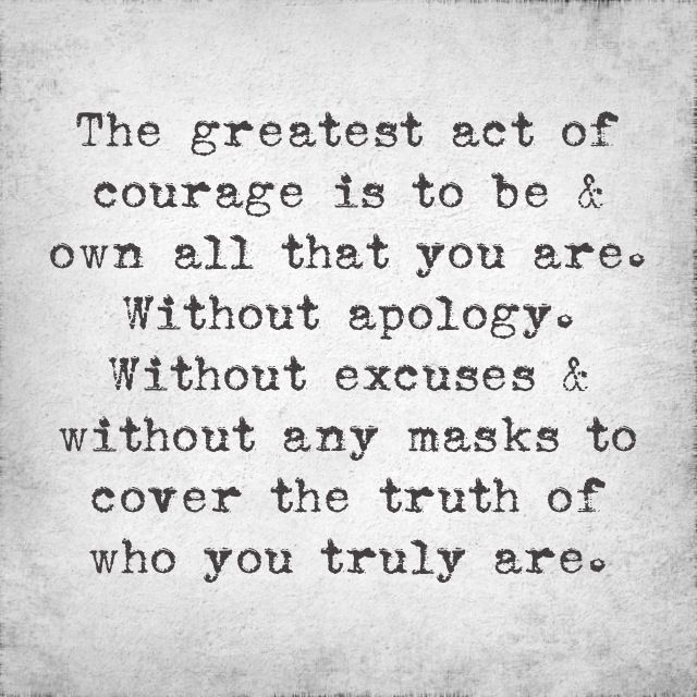 The greatest act of courage is to be & own all that you are.  Without apology.  Without excuses & without any masks to cover the truth of who you truly are.