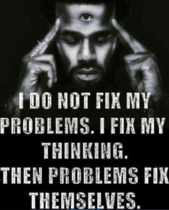 Eh...kinda true, how you think about the problem, helps you solve the problem if it's yours to solve; others problems you do need to solve/fix & your thoughts of how easy/difficult etc to solve said problem allows them to just 'workout'