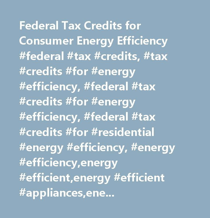 Federal Tax Credits for Consumer Energy Efficiency #federal #tax #credits, #tax #credits #for #energy #efficiency, #federal #tax #credits #for #energy #efficiency, #federal #tax #credits #for #residential #energy #efficiency, #energy #efficiency,energy #efficient,energy #efficient #appliances,energy #efficient #homes, #energy #efficient #buildings, #energy #star, #tax #credit, #portfolio #manager,windows,energystar.gov,rebates,led,energy #star #appliances,environment, #energy…