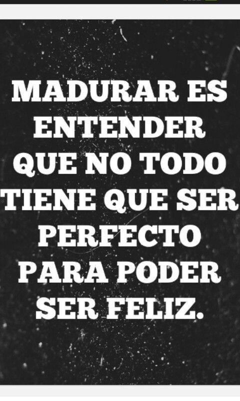 Madurar es entender que no todo tiene que ser perfecto para ser feliz. Frase de inspiración. Citas.