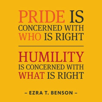 "Pride is concerned with WHO is right.  Humility is concerned with WHAT is right. - Ezra T. Benson Humility is willing to take the blame and let God work it out in His own time, where as ""Pride"" seeks immediate justice and vindication, not really caring about what is right in God's eyes but what is gratifying in theirs. Very hard to be humble sometimes and choke down half truths. But Faith allows you to wait, and the virtue of grace allows you to be Humble."