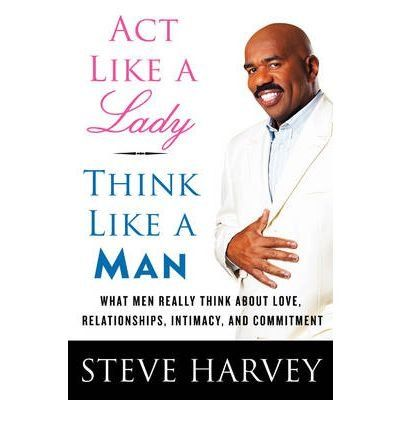 Act Like a Lady, Think Like a Man: What Men Really Think About Love, Relationships, Intimacy, and Commitment [Hardcover] [2009] (Author) Steve Harvey