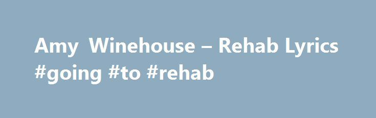 Amy Winehouse – Rehab Lyrics #going #to #rehab http://san-diego.remmont.com/amy-winehouse-rehab-lyrics-going-to-rehab/  # Rehab Lyrics They tried to make me go to rehab I said, no, no, no Yes, I been black But when I come back, you'll know, know, know I ain't got the time And if my daddy thinks I'm fine He's tried to make me go to rehab I won't go, go, go I'd rather be at home with a Ray I ain't got seventy days 'Cause there's nothing, there's nothing you can teach me That I can't learn from…