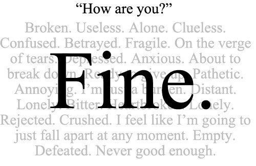 broken, useless, alone, clueless, confused, betrayed, fragile, one the verge of tears, depressed, anxious, about to break down,pathetic, annoying, distant,lonely,rejected,crushed,falling apart,empty, defeated, never good enough. *FINE* ...is that true?