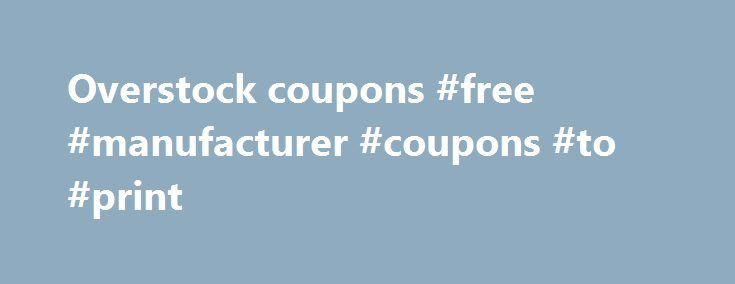 Overstock coupons #free #manufacturer #coupons #to #print http://coupons.remmont.com/overstock-coupons-free-manufacturer-coupons-to-print/  #overstock coupons # Overstock.com Coupons Thank you for visiting our website, please scroll down our page to find a selection of different Overstock.com coupons. We take pride in supplying the highest possible discounts you can possibly receive at any local Overstock.com location. Whether it be free shipping, discounts on certain items, printable…