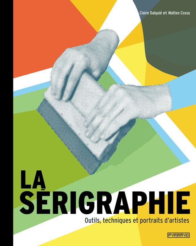 La sérigraphie - Outils, techniques et portraits d'artistes / Collection 'Hors collection' / Pyramyd Éditions
