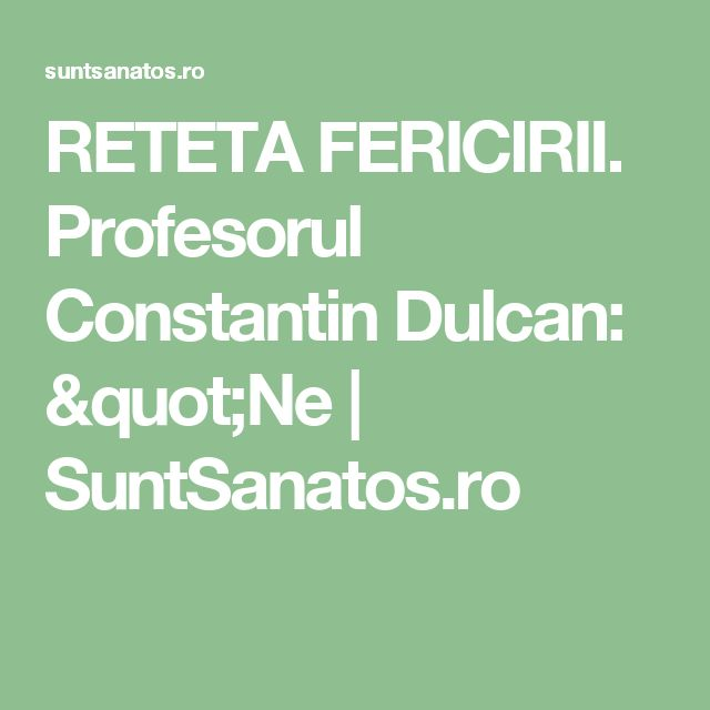 "RETETA FERICIRII. Profesorul Constantin Dulcan: ""Ne  | SuntSanatos.ro"