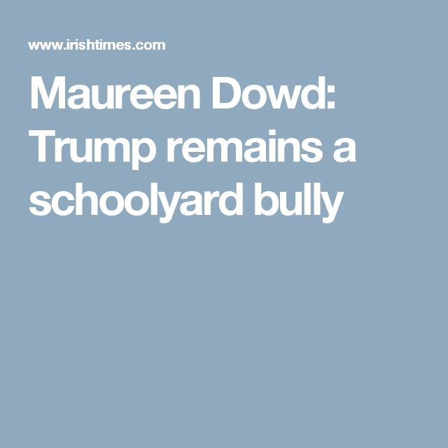 Maureen Dowd: Trump remains a schoolyard bully