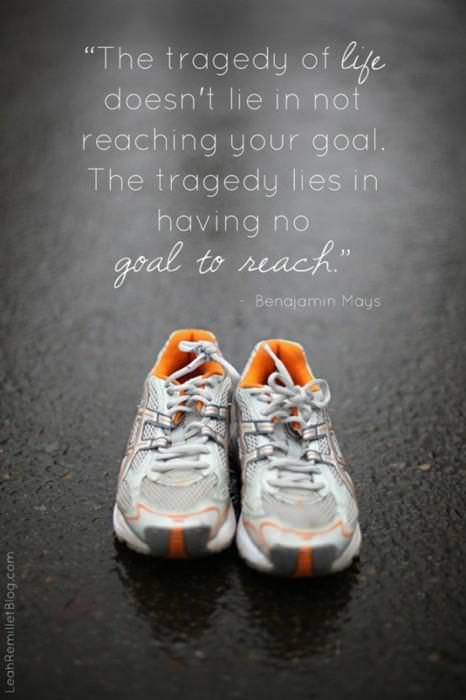"""Runner Things #872: """"The tragedy of life doesn't lie in not reaching your goal. The tragedy lies in having no goal to reach."""""""
