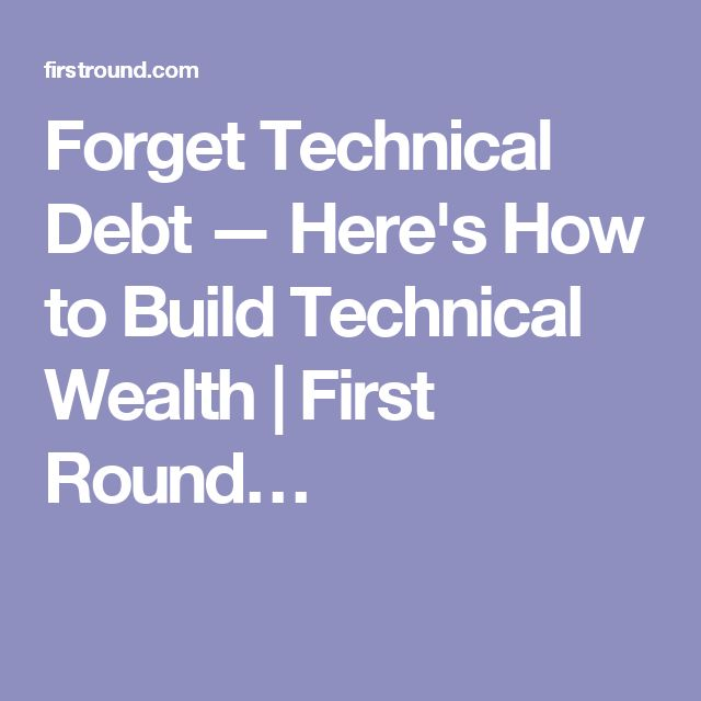 Forget Technical Debt — Here's How to Build Technical Wealth | First Round…