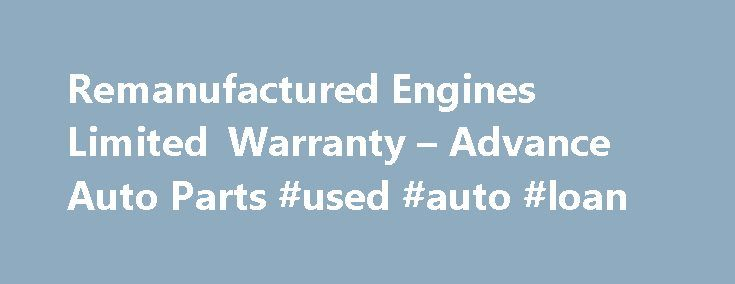 Remanufactured Engines Limited Warranty – Advance Auto Parts #used #auto #loan http://england.remmont.com/remanufactured-engines-limited-warranty-advance-auto-parts-used-auto-loan/  #used auto engines # Remanufactured Engines Limited Warranty What is Covered Under This Warranty? This limited warranty covers the failure of this remanufactured long block, (engine), due to defects in materials or workmanship on the part of the remanufacturer for a period of time based on the usage and…