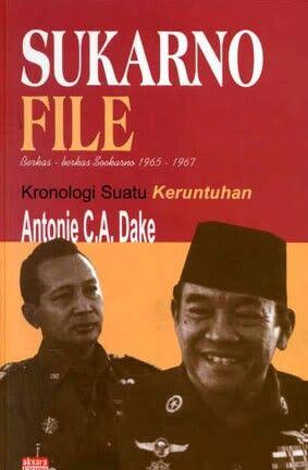"""Anthony C.A. Dake,"""" Soekarno File: Kronologi Suatu Keruntuhan"""""""