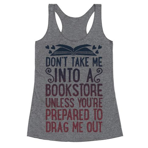 HUMAN - Don't Take Me Into A Bookstore Unless You're Prepared To Drag Me Out - Clothing | Racerback