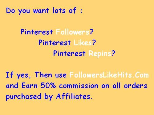 Do you want lots of :    	Pinterest Followers? 		Pinterest Likes? 			Pinterest Repins? 			 If yes, Then use www.FollowersLikeHits.Com  and Earn 50% commission on all orders  purchased by Affiliates.