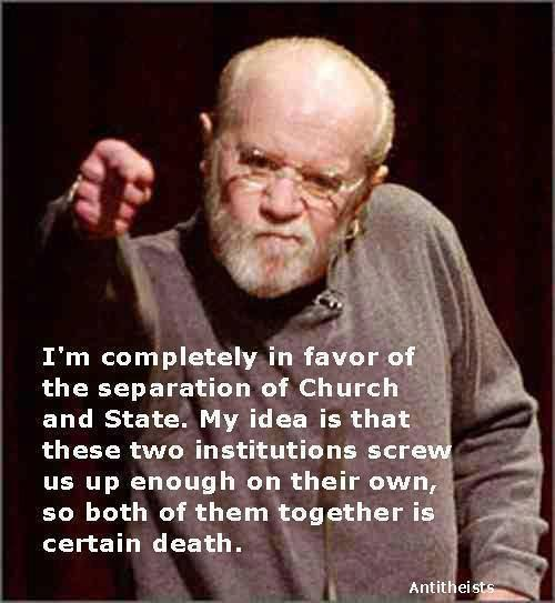 """~ George Carlin quote. """"I'm completely in favor of the separation of Church and State. My idea is that those two institutions screw us up enough o their own, so both of them together is certain death."""""""