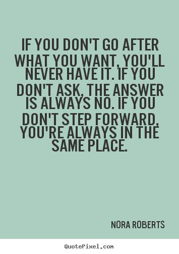 Motivational quotes - If you don't go after what you want, you'll never have it. if you..
