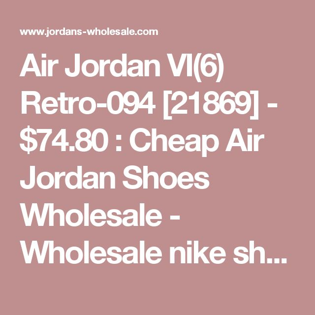 Air Jordan VI(6) Retro-094 [21869] - $74.80 : Cheap Air Jordan Shoes Wholesale - Wholesale nike shoes