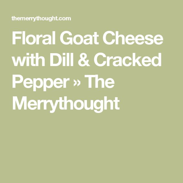 Floral Goat Cheese with Dill & Cracked Pepper » The Merrythought