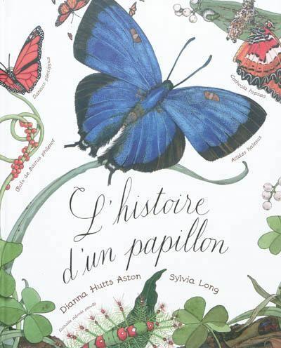 L'histoire d'un papillon - Présente les phases du développement des papillons, de la ponte à la sortie de la chrysalide, leur comportement, ainsi que 30 espèces de papillons./ Dianna Hutts Aston & Sylvia Long