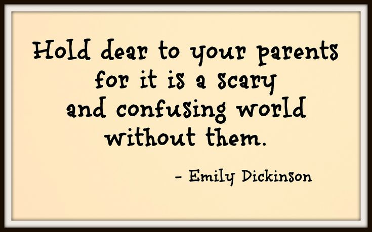 Hold dear to your parents for it is a scary and confusing world without them. - Emily Dickinson