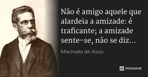 Não é amigo aquele que alardeia a amizade: é traficante; a amizade sente-se, não se diz... — Machado de Assis