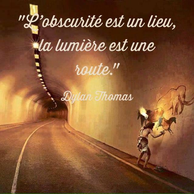 """""""L'obscurité est un lieu, la lumière est une route."""" Dylan Thomas"""