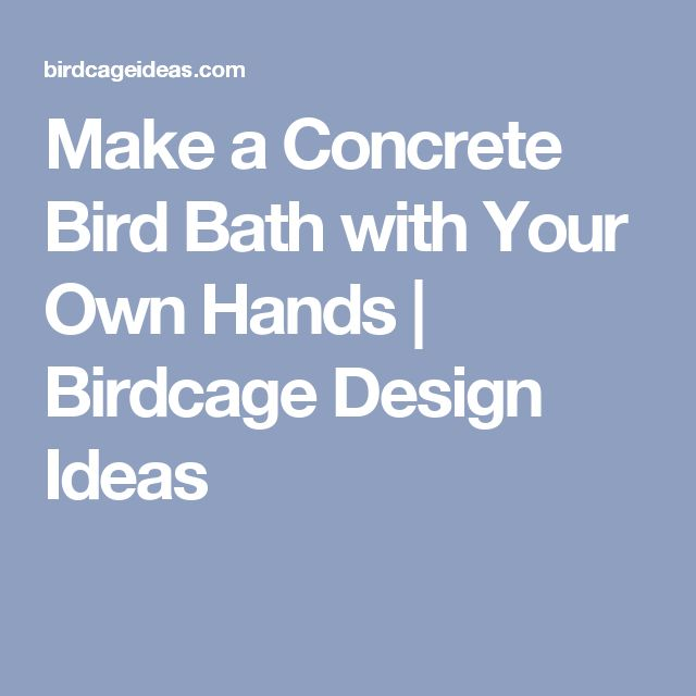Make a concrete bird bath with your own hands birdcage for Draw your own bathroom plans
