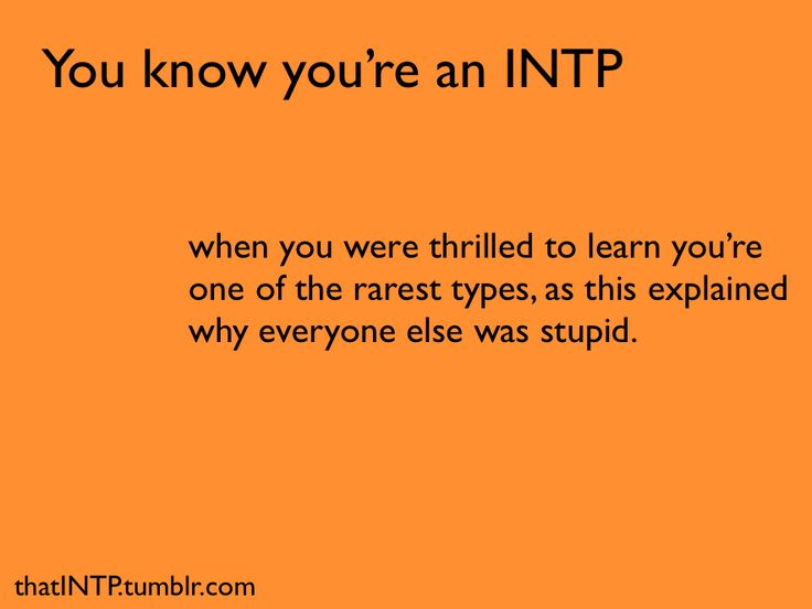 It takes a true INTP to be proud of being INTP.  You know you're an INTP when you were thrilled to learn you're one of the rarest types, as this explained why everyone else was stupid.
