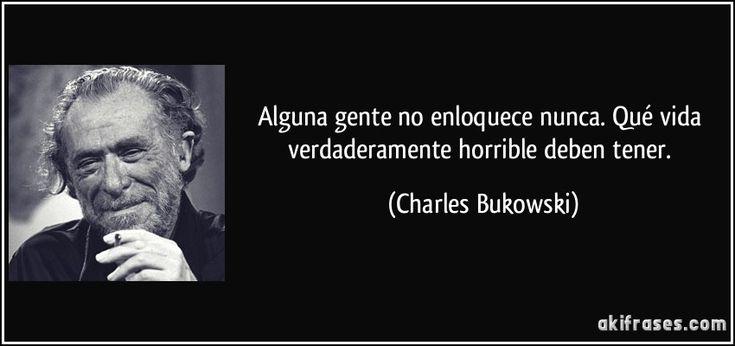 Alguna gente no enloquece nunca. Qué vida verdaderamente horrible deben tener. (Charles Bukowski)
