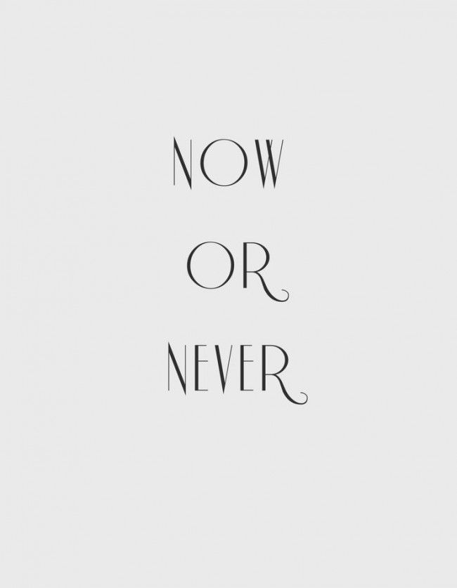 now or never #now