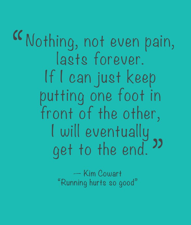 """Nothing, not even pain, lasts forever. If I can just keep putting one foot in front of the other, I will eventually get to the end."" Applicable for running and life!"