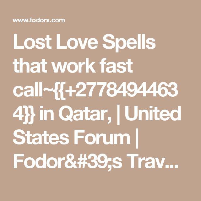 Lost Love Spells that work fast call~{{+27784944634}} in Qatar,   United States Forum   Fodor's Travel Talk Forums