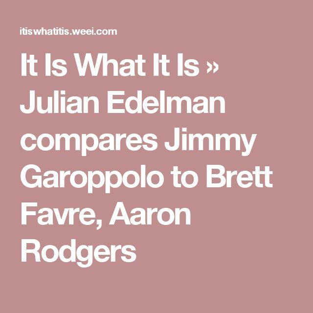 It Is What It Is    » Julian Edelman compares Jimmy Garoppolo to Brett Favre, Aaron Rodgers