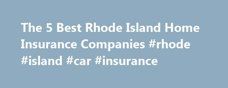 The 5 Best Rhode Island Home Insurance Companies #rhode #island #car #insurance http://south-africa.nef2.com/the-5-best-rhode-island-home-insurance-companies-rhode-island-car-insurance/  # The 5 Best Rhode Island Homeowners Insurance Companies The majority of single-family homes in RI were built in the 1950s. While these older homes offer a unique New England charm, their aged utilities and composition can put these residences at greater risk for property damage. And while you can purchase a…