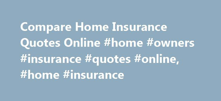 Compare Home Insurance Quotes Online #home #owners #insurance #quotes #online, #home #insurance http://san-diego.nef2.com/compare-home-insurance-quotes-online-home-owners-insurance-quotes-online-home-insurance/  # Home Insurance Knowledge Home insurance is necessary to protect not just your belongings, but also your physical home. While no amount of money can replace pictures of your children, the coffee table you bought when you first got married, or the energy that you put into making your…