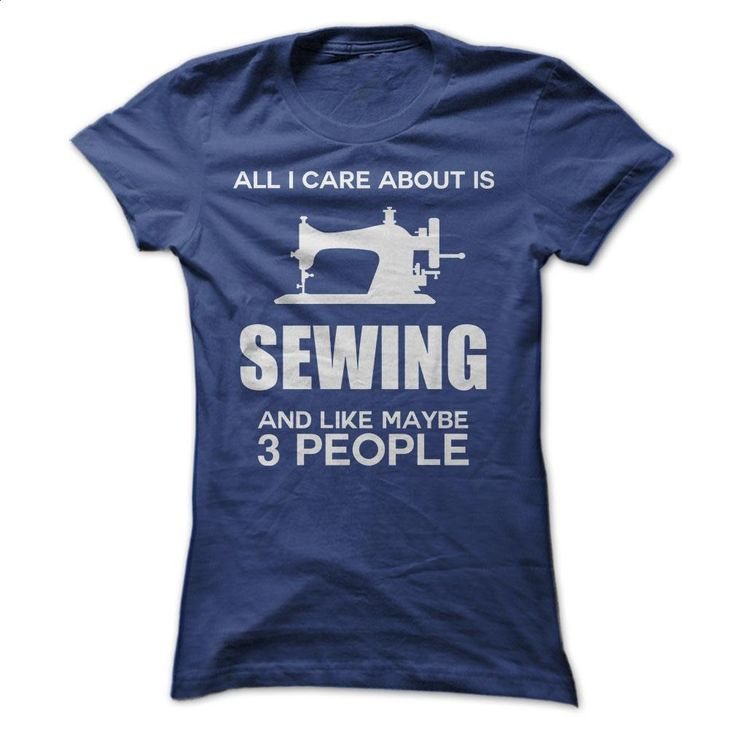 All I care about is SEWING and like maybe 3 people T Shirt, Hoodie, Sweatshirts - create your own shirt #shirt #T-Shirts