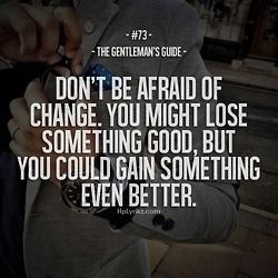 Don't be afraid to change. You might lose something good, but you could gain something even better.