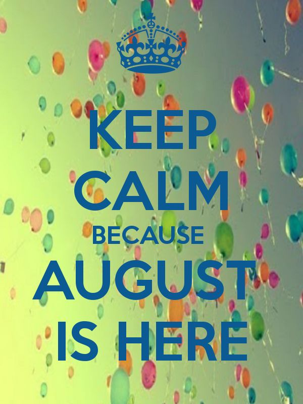 KEEP CALM BECAUSE  AUGUST  IS HERE