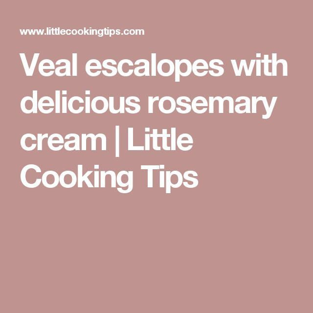 Veal escalopes with delicious rosemary cream | Little Cooking Tips
