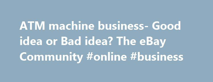 ATM machine business- Good idea or Bad idea? The eBay Community #online #business http://business.remmont.com/atm-machine-business-good-idea-or-bad-idea-the-ebay-community-online-business/  #atm machine business # I used to work part time security for the Atlanta Beat Women's Professional Soccer team. They would sell mayber 13 – 15,000 seats to a home soccer game that played at a local college stadium. No ATM the first season and the concessionaires were complaining. So the second season…