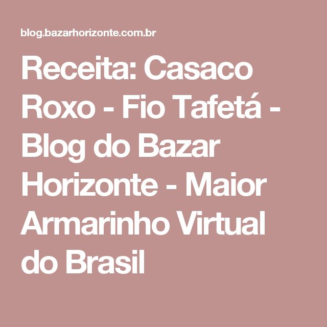 Receita: Casaco Roxo - Fio Tafetá - Blog do Bazar Horizonte - Maior Armarinho Virtual do Brasil