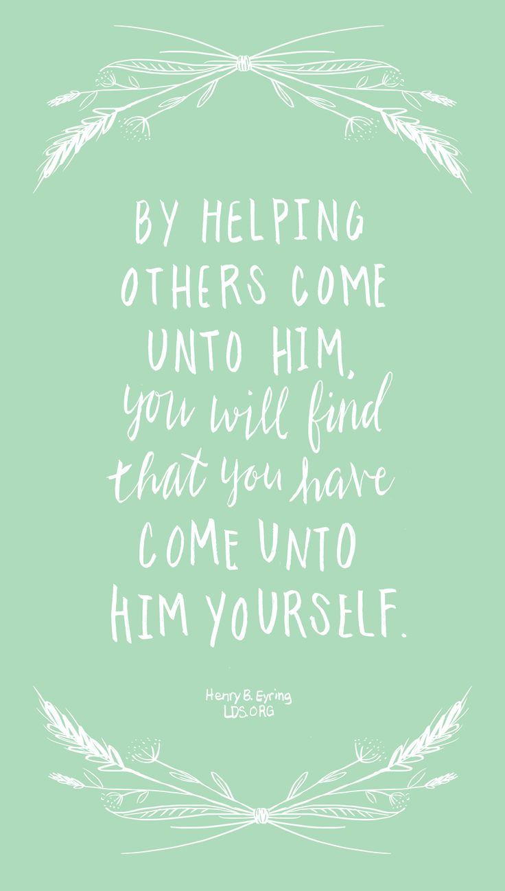 By helping others come unto Him, you will find that you have come unto Him yourself. —Henry B. Eyring #LDS