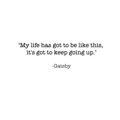 "the great gatsby quotes - ""My life has got to be like this, it's got to keep going up."" - scott fitzgerald"