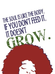 The soul is like the body, if you don't feed it, it doesn't grow.