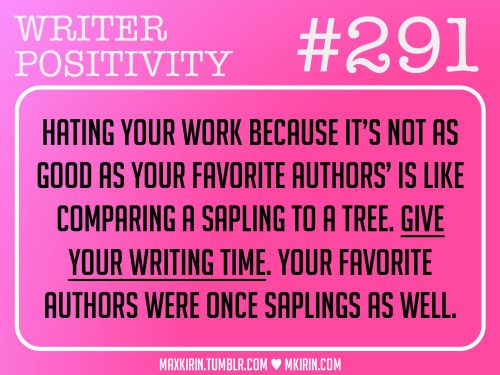 ♥︎ Daily Writer Positivity ♥︎#291Hating your work because it's not as good as your favorite authors' is like comparing a sapling to a tree. Give your writing time. Your favorite authors were once saplings as well.Want more writer inspiration, advice, and prompts? Follow my blog: maxkirin.tumblr.com!