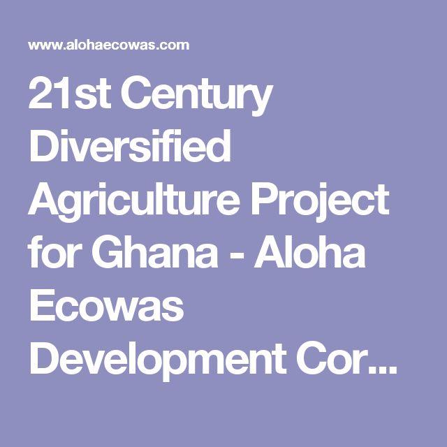 21st Century Diversified Agriculture Project for Ghana - Aloha Ecowas Development Corporation LTD