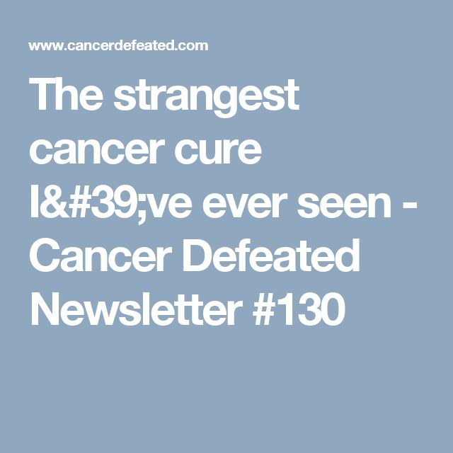 The strangest cancer cure I've ever seen - Cancer Defeated Newsletter #130
