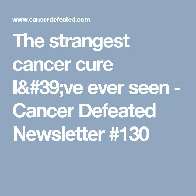 The strangest cancer cure I've ever seen - Cancer Defeated Newsletter #130