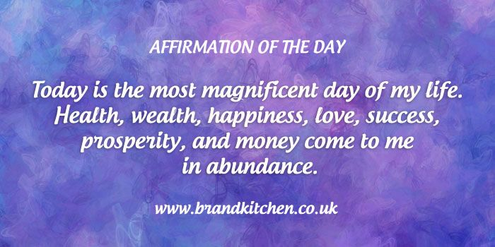 """Affirmation of the day. """"Today is the most magnificent day of my life. Health, wealth, happiness, love, success, prosperity, and money come to me in abundance."""""""